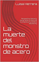 The death of the steel monster : The closure of the company Fundidora Monterrey (Spanish Edition)