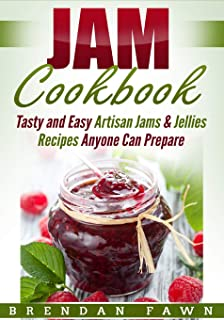 Jam Cookbook: Tasty and Easy Artisan Jams & Jellies Recipes Anyone Can Prepare (Sunny Harvest in Jars)