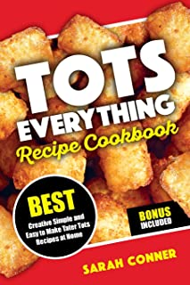 TOTS EVERYTHING Recipe Cookbook: BEST Creative Simple and Easy to Make Tater Tot Recipes at Home (Volume 1)