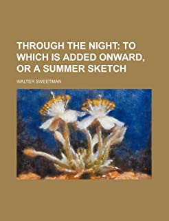 Through the Night; To Which Is Added Onward, or a Summer Sketch