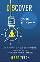 Discover Your Purpose: What Meditating In Silence For 10 days Taught Me About Fulfillment, Freedom, and Focus (English Edition)