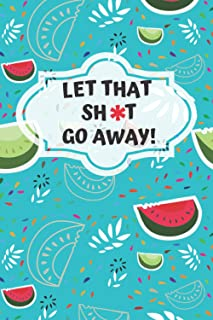 Let that SH*T go away!: A Journal for Leaving Your Bullsh*t Behind and Creating a Happy Better Life! (Motivation)