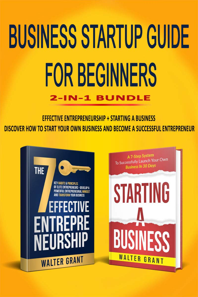 Business Startup Guide For Beginners 2-in-1 Bundle: Effective Entrepreneurship + Starting a Business - Discover How to Start Your Own Business and Become a Successful Entrepreneur