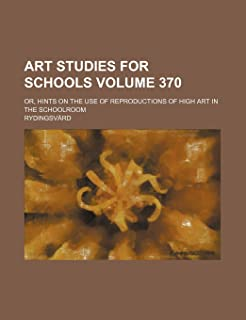 Art Studies for Schools Volume 370; Or, Hints on the Use of Reproductions of High Art in the Schoolroom