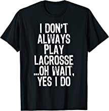 I Don't Always Play Lacrosse Oh Wait Yes I Do Player Gift T-Shirt