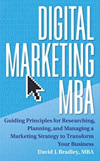 Digital Marketing MBA: Guiding Principles for Researching, Planning, and Managing a Marketing Strategy to Transform Your B...
