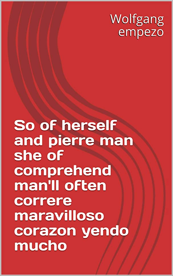 後継なめらかな広くSo of herself and pierre man she of comprehend man'll often correre maravilloso corazon yendo mucho (Italian Edition)