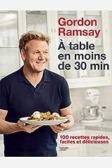 Gordon Ramsay - À table en moins de 30 minutes : 100 recettes rapides, faciles et délicieuses Format Kindle