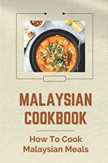Malaysian Cookbook: How To Cook Malaysian Meals: Delicious Recipes From Malaysia