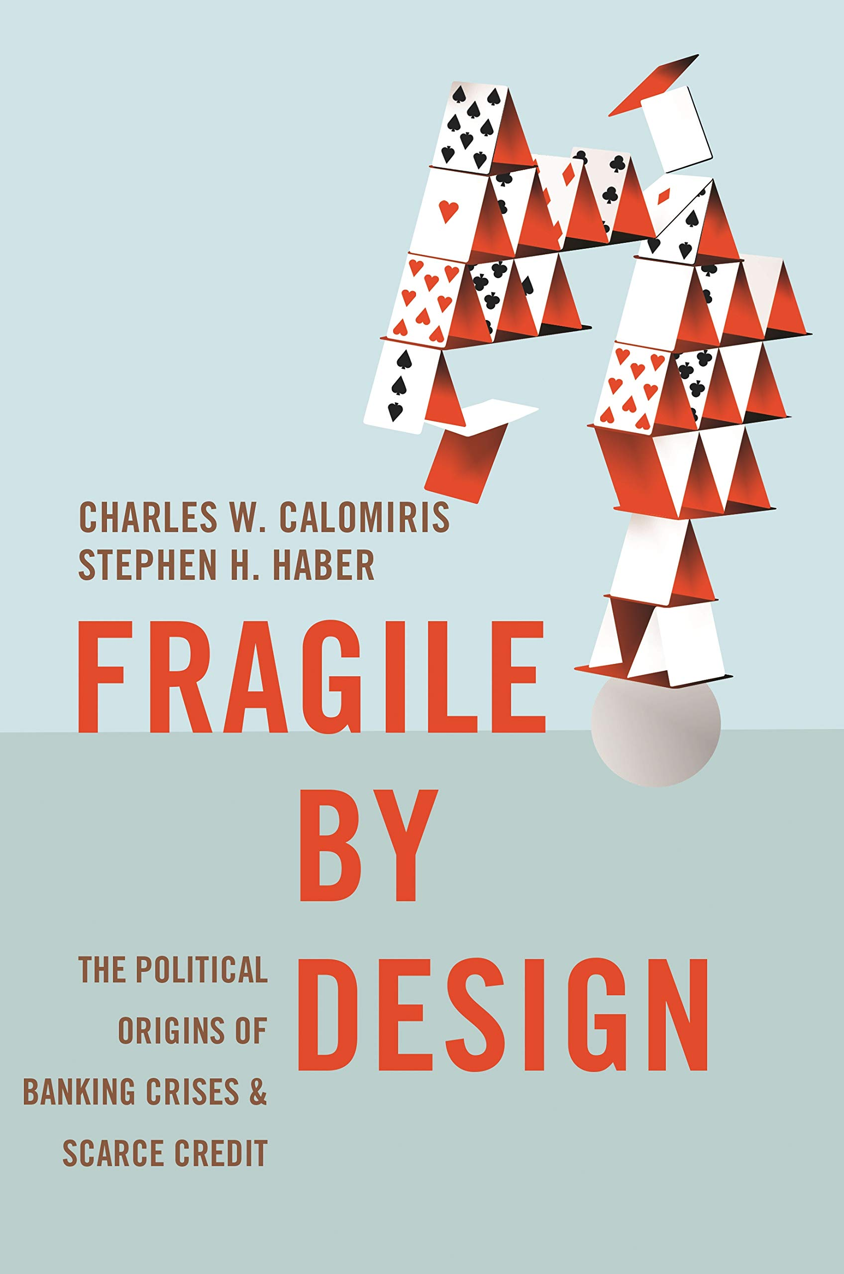 Fragile by Design: The Political Origins of Banking Crises and Scarce Credit (The Princeton Economic History of the Western World Book 50)