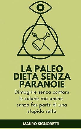 La Paleo Dieta senza Paranoie: Dimagrire senza contare le calorie ma anche senza far parte di una stupida setta (Il Segreto dei Centenari Vol. 5)