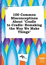 100 Common Misconceptions about Cradle to Cradle: Remaking the Way We Make Things