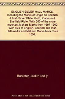 ENGLISH SILVER HALL-MARKS. Including the Marks of Origin on Scottish & Irish Silver Plate, Gold, Platinum & Sheffield Plate. With 300 of the more important Makers Marks from 1697-1900. With lists of English, Scottish and Irish Hall-marks and Makers' Marks from Circa 1554.