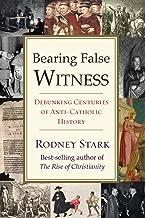 Bearing False Witness: Debunking Centuries of Anti-Catholic History