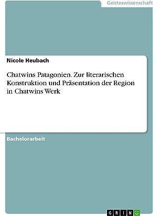 Chatwins Patagonien. Zur literarischen Konstruktion und Präsentation der Region in Chatwins Werk (German Edition)