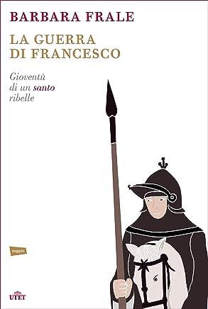 La guerra di Francesco: Gioventù di un santo ribelle