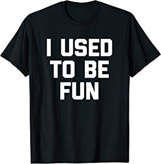 I Used To Be Fun T-Shirt funny saying sarcastic novelty