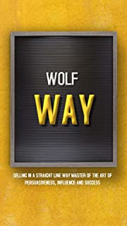 Wolf Way: Selling In A Straight Line Way: Master Of The Art Of Persuasiveness, Influence And Success (English Edition)
