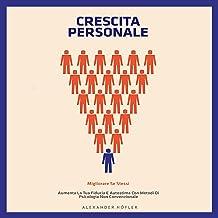 Crescita personale: Migliorare Se Stessi. Aumenta La Tua Fiducia E Autostima Con Metodi Di Psicologia Non Convenzionale