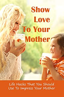 Show Love To Your Mother: Life Hacks That You Should Use To Impress Your Mother: Mom Book