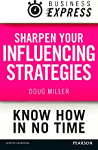 Business Express: Sharpen your influencing strategies: Developing the skills to get what you want done