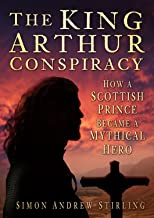 King Arthur Conspiracy: How a Scottish Prince Became a Mythical Hero