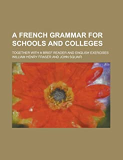 A French Grammar for Schools and Colleges; Together with a Brief Reader and English Exercises