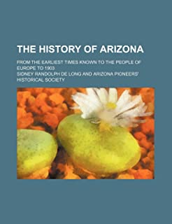The History of Arizona; From the Earliest Times Known to the People of Europe to 1903