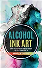 Alcohol Ink Art: How To Create Stunning Colorful Artwork & Projects With Alcohol Ink