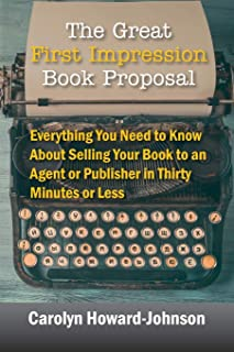 The Great First Impression Book Proposal: Everything You Need to Know About Selling Your Book to an Agent or Publisher in ...