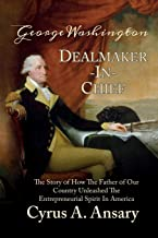 George Washington Dealmaker-In-Chief: The Story of How The Father of Our Country Unleashed The Entrepreneurial Spirit in America