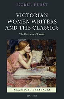 Victorian Women Writers and the Classics: The Feminine of Homer