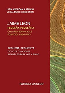 Pequeña pequeñita CHILDREN SONG CYCLE FOR VOICE AND PIANO: Canciones infantiles de Jaime Leon
