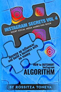 INSTAGRAM SECRETS (Vol.4) : How to Outsmart Instagram ALGORITHM.: Become an Influencer and build a Business with no money ...