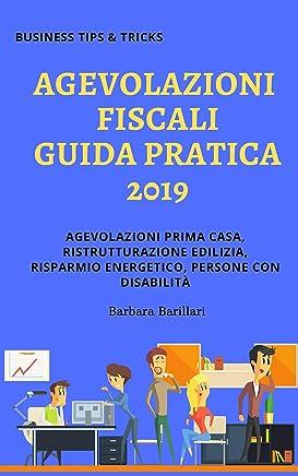 Agevolazioni Fiscali Guida pratica 2019: Agevolazioni prima casa, ristrutturazione edilizia, risparmio energetico, persone con disabilità (Business Tips & Tricks Vol. 2)