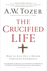 The Crucified Life: How To Live Out A Deeper Christian Experience Kindle Edition