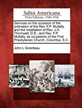 Services on the occasion of the ordination of the Rev. F.P. Mullally, and the installation of Rev. J.H. Thornwell, D.D., and Rev. F.P. Mullally, as ... the First Presbyterian Church, Columbia, S.C.
