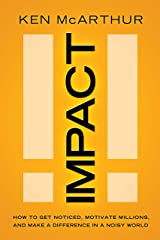 Impact: How to Get Noticed, Motivate Millions, and Make a Difference in a Noisy World Kindle Edition