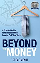 Beyond the Money: A Practical Guide for Successful Men Leaving Full-time Work
