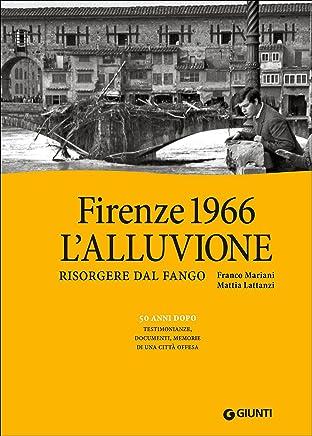 Firenze 1966: lalluvione. Risorgere dal fango. 50 anni dopo: testimonianze, documenti, memorie di una città offesa. Ediz. illustrata