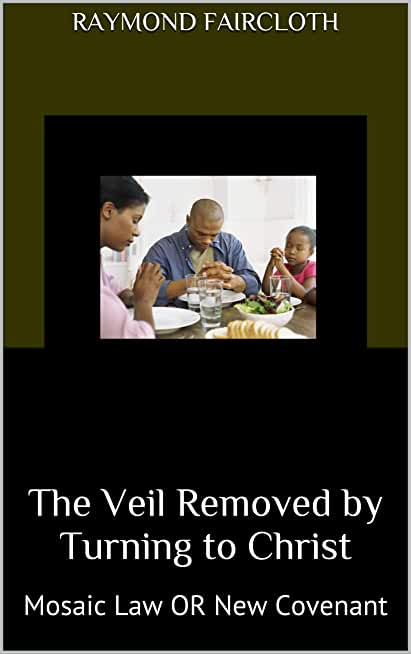 The Veil Removed by Turning to Christ: Mosaic Law OR New Covenant (English Edition)