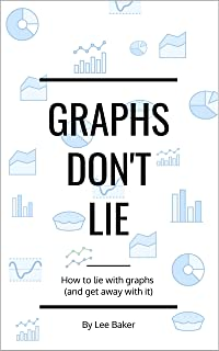 Graphs Don't Lie: How to Lie with Graphs and Get Away With It… (Bite-Size Stats Series Book 2)