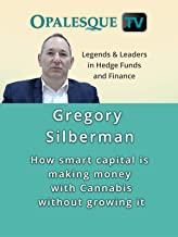 Legends & Leaders in Hedge Funds and Finance - Gregory Silberman: How smart capital is making money with Cannabis without growing it