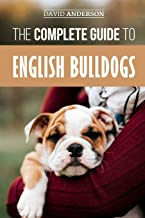 The Complete Guide to English Bulldogs: How to Find, Train, Feed, and Love your new Bulldog Puppy