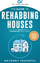 THE GUIDE TO REHABBING HOUSES: Learn How to Rehab Residential Properties When Flipping (English Edition)