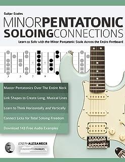 Guitar Scales: Minor Pentatonic Soloing Connections: Learn to Solo with the Minor Pentatonic Scale Across the Entire Fretboard (Minor Pentatonic Scales for Guitar)