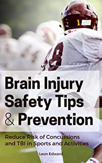 BRAIN INJURY PREVENTION AND SAFETY TIPS: Reducing the Risk of Concussions and Traumatic Brain Injury in Sports and Activities!