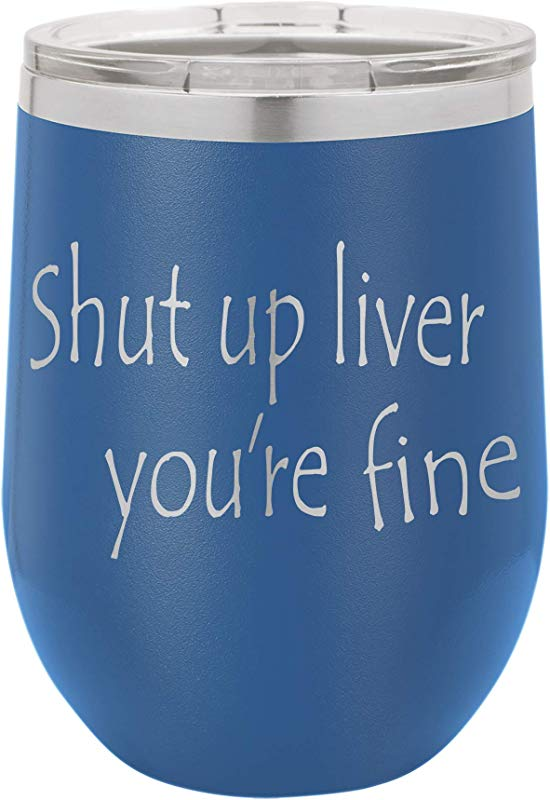 Shut Up Liver You Re Fine 12oz Stainless Steel Stemless Wine Glass Tumbler With Lid Double Wall Vacuum Insulated Travel Mug Fancy Gift For Women Blue