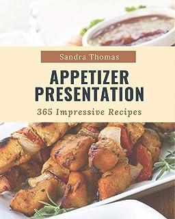 365 Impressive Appetizer Presentation Recipes: Home Cooking Made Easy with Appetizer Presentation Cookbook!