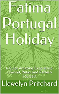 Fatima Portugal Holiday: A Quite Amazing Experience. Unwind, Relax and Refresh Yourself. (The Illustrated Diaries of Llewelyn Pritchard MA Book 1)